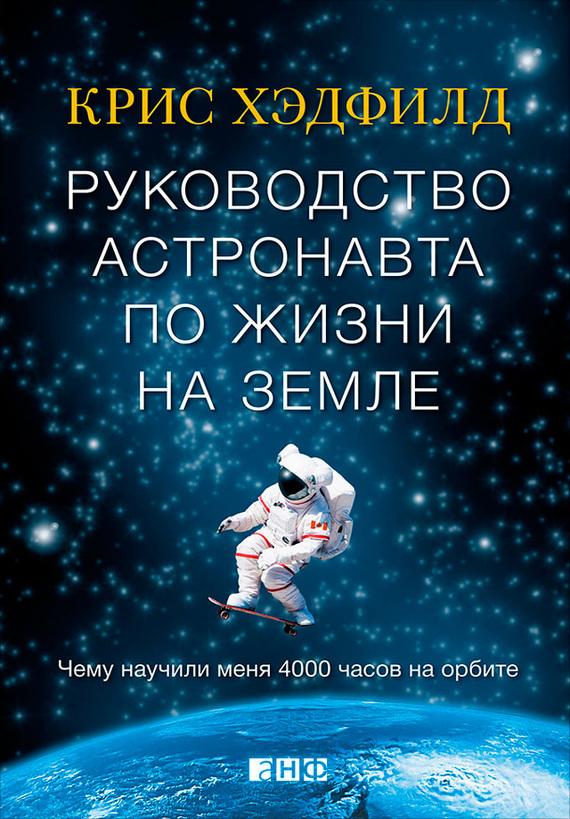 Крис хэдфилд руководство астронавта по жизни на земле fb2 скачать