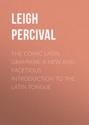 The Comic Latin Grammar: A new and facetious introduction to the Latin tongue