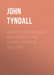 Six Lectures on Light. Delivered In The United States In 1872-1873