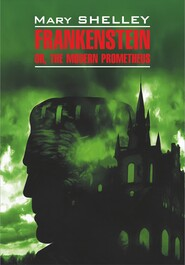 Frankenstein, or The Modern Prometheus / Франкенштейн, или Современный Прометей. Книга для чтения на английском языке